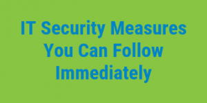 IT Security Measures You Can Follow Immediately