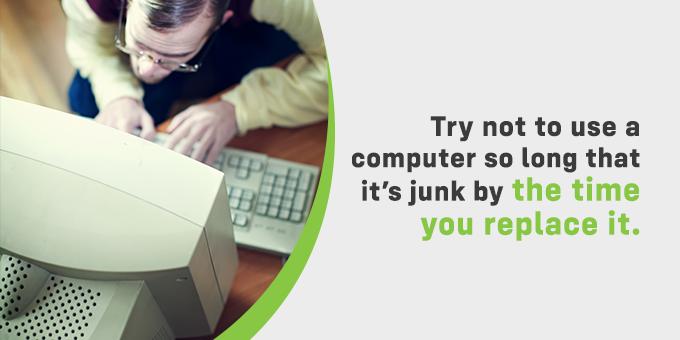 Don't use a computer until it's junk.